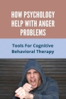 How Psychology Help With Anger Problems: Tools For Cognitive Behavioral Therapy: How To Release Frustration Cover Image
