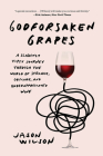 Godforsaken Grapes: A Slightly Tipsy Journey through the World of Strange, Obscure, and Underappreciated Wine Cover Image