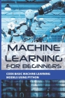 Machine Learning For Beginners: Code Basic Machine Learning Models Using Python: Introduction To Machine Learning With Python Cover Image