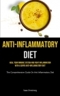 Anti-Inflammatory Diet: Heal Your Immune System And Fight Inflammation With A Super Anti-inflammatory Diet (The Comprehensive Guide On Anti In Cover Image