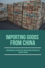 Importing Goods From China: Beginner's Guides On Importing Products From China: Importing From China Easily And Successfully Cover Image