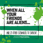 When All Your Friends Are Aliens . . .: And 23 Other Scenarios to Survive (Survival Guides) Cover Image