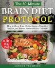 The 30-minute Brain Diet Protocol Cookbook: How to Boost Brain Health, Improve Cognitive Function, and Prevent Alzheimer's and Dementia Cover Image
