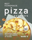 Best Homemade Pizza Recipes: Gourmet Pizzas You Can Create at Home - Book 5 Cover Image