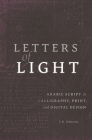 Letters of Light: Arabic Script in Calligraphy, Print, and Digital Design Cover Image