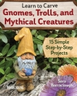 Learn to Carve Gnomes, Trolls, and Mythical Creatures: 15 Simple Step-By-Step Projects Cover Image