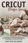 cricut design space: An Updated Beginner's Guide to Install and Learn Advanced Uses of Cricut Design Space + Craft Vinyl with Detailed Illu Cover Image
