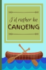 I'd Rather Be Canoeing: Funny Canoe Float Hobby Notebook for Men, Women, Kids, Boys, Girls 120 Pages 6