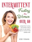 Intermittent Fasting for Women Over 60: Intermittent Fasting for Women Over 60 Years to Lose Weight, Burn Fat and Get Your Desired Shape. Cover Image
