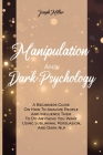 Manipulation And Dark Psychology: A Beginners Guide On How To Analyze People And Influence Them To Do Anything You Want Using Subliminal Persuasion, A Cover Image