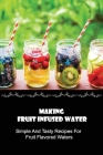 Making Fruit Infused Water: Simple And Tasty Recipes For Fruit Flavored Waters: Fruit And Veggie Infused Water Recipes Cover Image