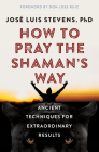 How to Pray the Shaman's Way: Ancient Techniques for Extraordinary Results Cover Image