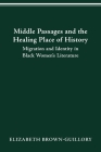 MIDDLE PASSAGES AND THE HEALING PLACE OF HISTORY: MIGRATION AND IDENTITY IN BLACK WOMEN'S LITERATURE Cover Image