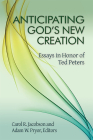 Anticipating God's New Creation: Essays in Honor of Ted Peters Cover Image