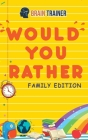 Would You Rather - Family Edition: Hilarious Questions Of Wild, Funny & Silly Scenarios To Get Your Kids Thinking!(For Boys And Girls Ages 6, 7, 8, 9, Cover Image