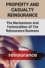 Property And Casualty Reinsurance: The Mechanisms And Technicalities Of The Reinsurance Business: Property And Casualty Reinsurance Cover Image