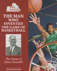 The Man Who Invented the Game of Basketball: The Genius of James Naismith (Genius Inventors and Their Great Ideas) Cover Image