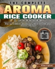 The Complete Aroma Rice Cooker Cookbook: Easy and Delicious Rice Cooker Recipes for Your Aroma Cooker & Steamer Cover Image