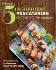 The Easy 5-Ingredient Pescatarian Cookbook: Simple Recipes for Delicious, Heart-Healthy Meals Cover Image