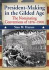 President-Making in the Gilded Age: The Nominating Conventions of 1876-1900 Cover Image