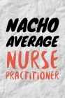 Nacho Average Nurse Practitioner: Funny NP Journal Gift Idea For Amazing Hard Working Coworker - 120 Pages (6