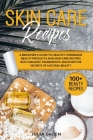 Skin Care Recipes: Discover the Secrets of Natural Beauty. A Beginner's Guide to Healthy Homemade Beauty Products and Skin Care Recipes w Cover Image