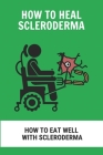 How To Heal Scleroderma: How To Eat Well With Scleroderma: Scleroderma Symptoms Cover Image