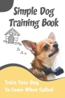Simple Dog Training Book_ Train Your Dog To Come When Called: Dog Training Techniques Cover Image