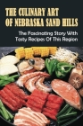 The Culinary Art Of Nebraska Sand Hills: The Fascinating Story With Tasty Recipes Of This Region: The Sand Hills Region Culinary Cover Image
