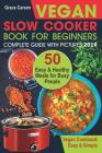 Vegan Slow Cooker Book for Beginners: 50 Easy and Healthy Meals for Busy People (Slow Cooker, Crock Pot, Crockpot, Vegan, Vegetarian Cookbook) Cover Image
