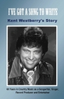 I've Got a Song to Write: Kent Westberry's Story: 60 Years in Country Music as a Songwriter, Singer, Record Producer, and Entertainer Cover Image