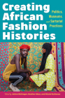Creating African Fashion Histories: Politics, Museums, and Sartorial Practices Cover Image