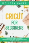 Cricut for Beginners: Step By Step Guide To Start Cricut. Master Cricut Design Space to Easily Create Unique and Original Project Cover Image