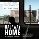 Halfway Home: Race, Punishment, and the Afterlife of Mass Incarceration Cover Image