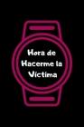 Hora de Hacerme la Víctima: Funny Spanish Quotes Notebook. Sarcastic Humor Gag Gift. Libretas de Apuntes Para Mujeres Cover Image