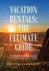 Vacation Rentals: the Ultimate Guide: My Wealth-Creating Secrets with Little to No Money Down! Cover Image