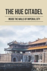The Hue Citadel: Inside The Walls Of Imperial City: Visiting Hue Of Vietnam Cover Image