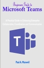 Beginners Guide to Microsoft Teams: A Practical Guide to Enhancing Enterprise Collaboration, Coordination and Communication Cover Image