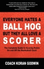 Everyone Hates a Ball Hog But They All Love a Scorer: The Complete Guide to Scoring Points on and Off the Basketball Court Cover Image