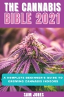 The Cannabis Bible 2021: A Complete Beginner's Guide to Growing Cannabis Indoors Cover Image