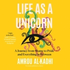 Life as a Unicorn: A Journey from Shame to Pride and Everything in Between Cover Image