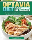 Optavia Diet Cookbook For Beginners: The Beginner's Optavia Diet Guide to Achieve a Rapid Weight Loss without Overthinking about Meal Planning Cover Image