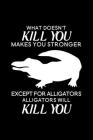 What doesn't kill you makes you stronger Except for Alligators Alligators will kill you: Blank Lined Journal Notebook, 6