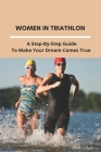 Women In Triathlon: A Step-By-Step Guide To Make Your Dream Comes True: How To Train Triathlon Beginners Cover Image