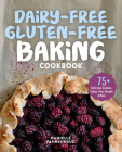 Dairy-Free Gluten-Free Baking Cookbook: 75+ Delicious Cookies, Cakes, Pies, Breads & More Cover Image