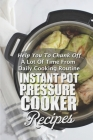 Instant Pot Pressure Cooker Recipes: Help You To Chunk Off A Lot Of Time From Daily Cooking Routine: Healthy Pressure Cooker Recipes Cover Image