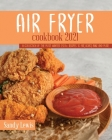 Air Fryer Cookbook 2021: A Collection Of The Most Wanted 250+ recipes to Fry, Roast, Bake and More Cover Image