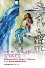 Incarcerated Stories: Indigenous Women Migrants and Violence in the Settler-Capitalist State (Critical Indigeneities) Cover Image