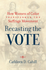 Recasting the Vote: How Women of Color Transformed the Suffrage Movement Cover Image
