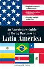 An American's Guide to Doing Business in Latin America: Negotiating contracts and agreements.  Understanding culture and customs. Marketing products and services Cover Image